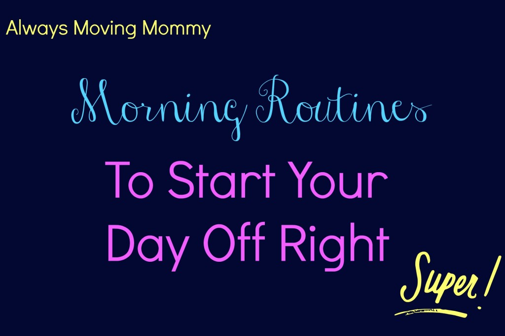 Morning Routines to Start Your Day Off Right -- a few tips to get your mornings off to the right start | www.alwaysmovingmommy.com