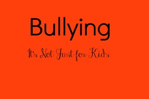 Bullying: It's Not Just For Kids