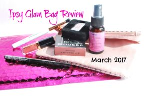 Ipsy Glam Bag Review – March 2017